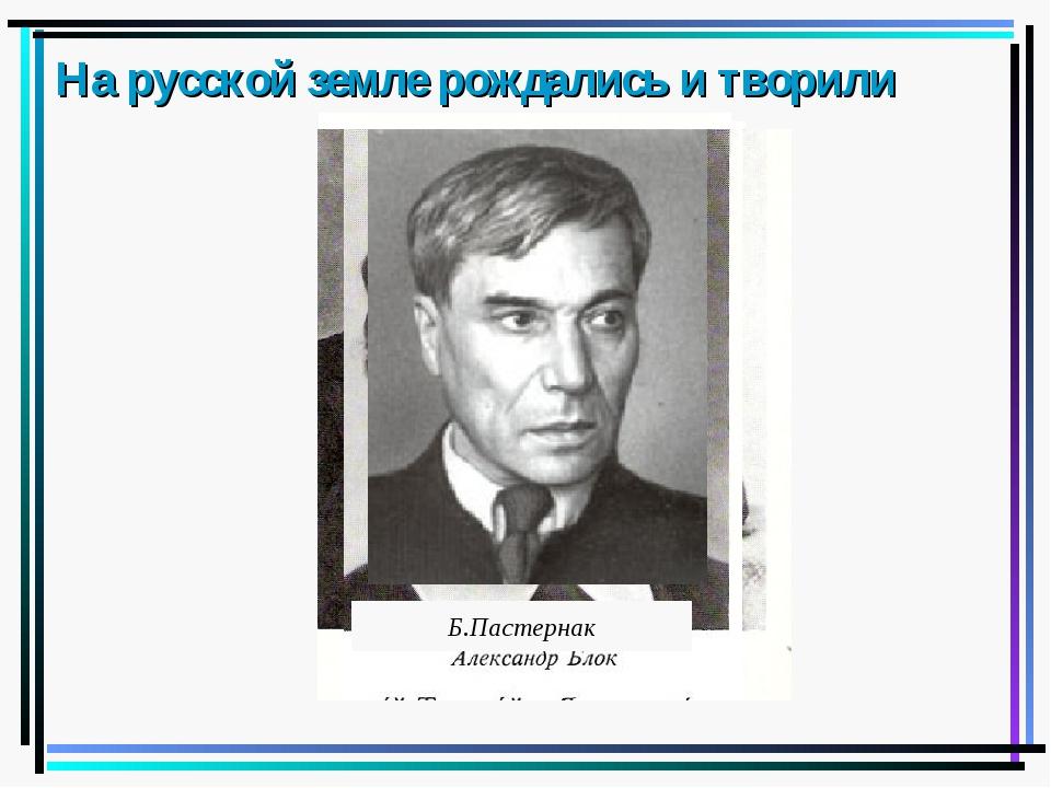 На русской земле рождались и творили Б.Пастернак