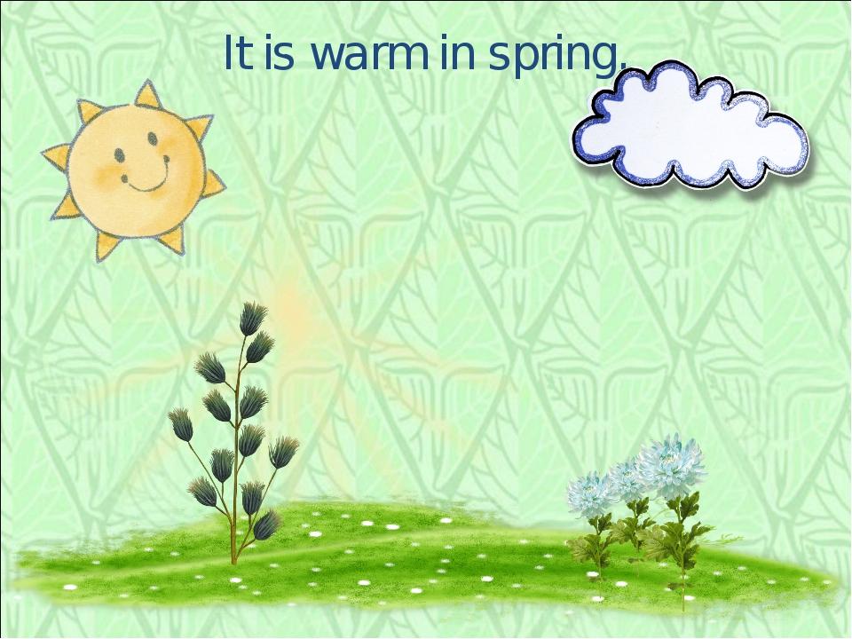 It is warm in spring.