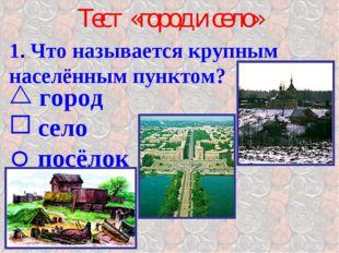 Тест «город и село» 1. Что называется крупным населённым пунктом? город село