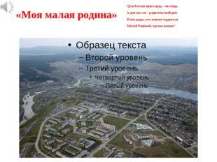 """«Моя малая родина» """"Для России наш город – частица, А для нас он – родительск"""