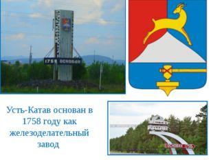 Усть-Катав основан в 1758 году как железоделательный завод