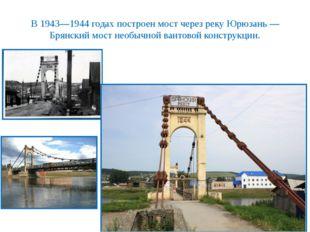 В 1943—1944 годах построен мост через реку Юрюзань — Брянский мост необычной