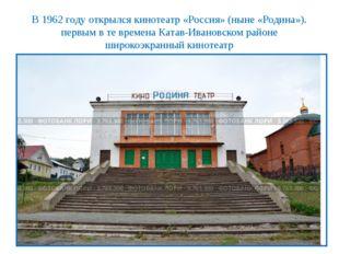 В 1962 году открылся кинотеатр «Россия» (ныне «Родина»). первым в те времена
