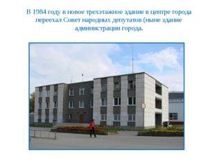 В 1984 году в новое трехэтажное здание в центре города переехал Совет народны