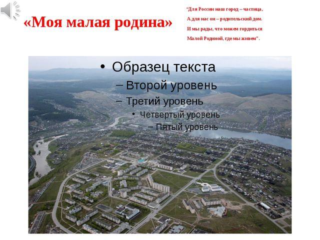 """«Моя малая родина» """"Для России наш город – частица, А для нас он – родительск..."""
