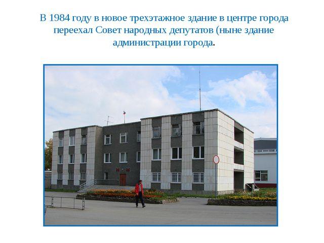 В 1984 году в новое трехэтажное здание в центре города переехал Совет народны...