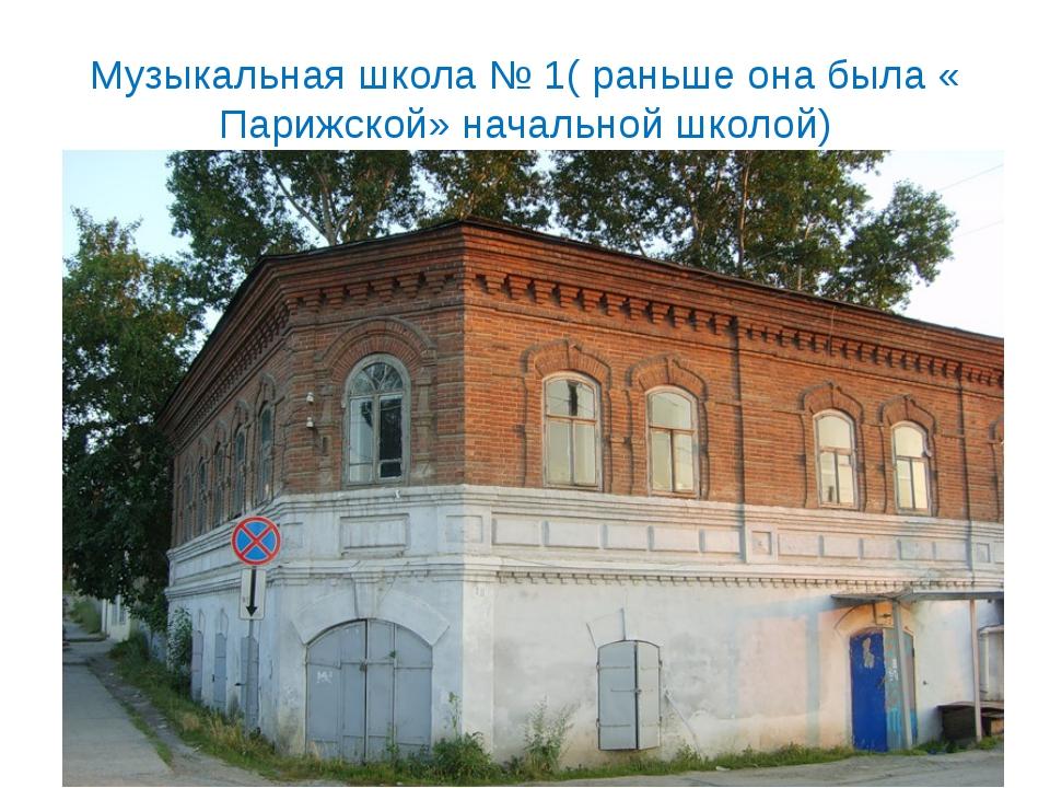 Музыкальная школа № 1( раньше она была « Парижской» начальной школой)