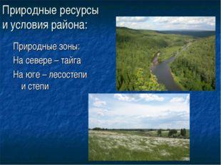 Природные ресурсы и условия района: Природные зоны: На севере – тайга На юге