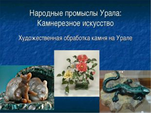 Народные промыслы Урала: Камнерезное искусство Художественная обработка камня