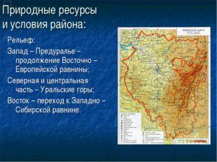 Природные ресурсы и условия района: Рельеф: Запад – Предуралье – продолжение