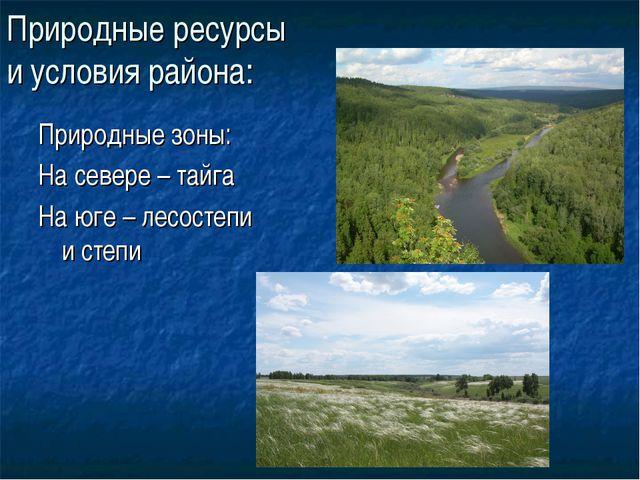 Природные ресурсы и условия района: Природные зоны: На севере – тайга На юге...