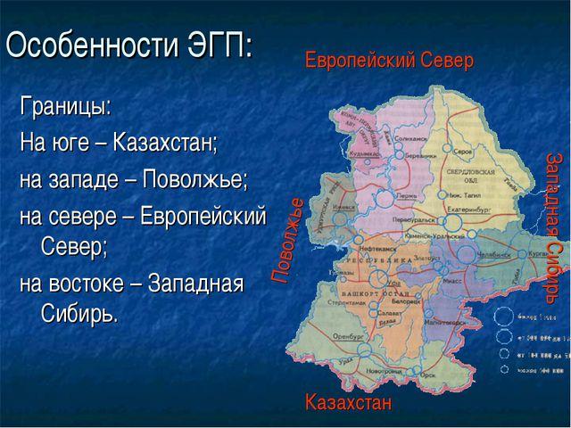 Особенности ЭГП: Границы: На юге – Казахстан; на западе – Поволжье; на севере...