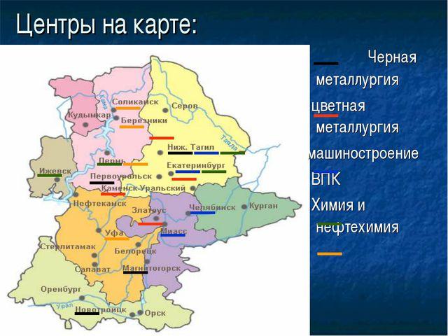 Центры на карте: Черная металлургия цветная металлургия машиностроение ВПК Хи...