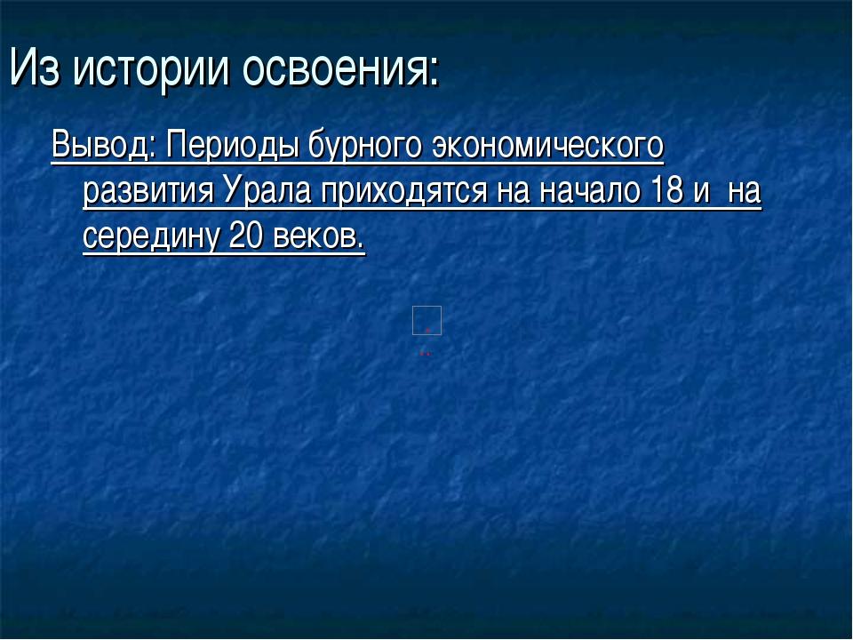 Из истории освоения: Вывод: Периоды бурного экономического развития Урала при...