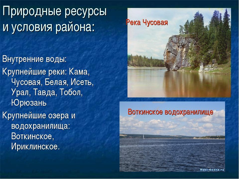 Природные ресурсы и условия района: Внутренние воды: Крупнейшие реки: Кама, Ч...