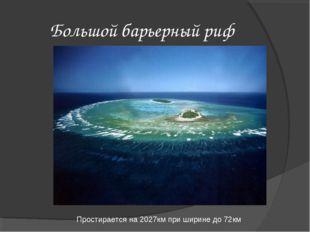 Большой барьерный риф Простирается на 2027км при ширине до 72км