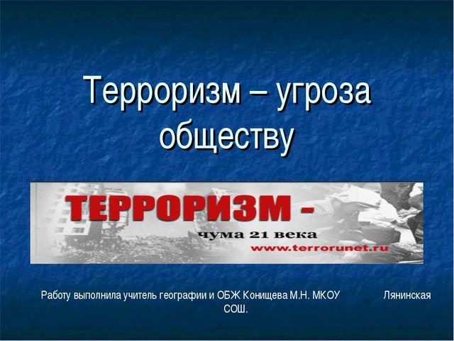 Терроризм – угроза обществу Работу выполнила учитель географии и ОБЖ Конищева...