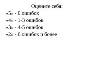 Оцените себя: «5» - 0 ошибок «4» - 1-3 ошибок «3» - 4-5 ошибок «2» - 6 ошибок