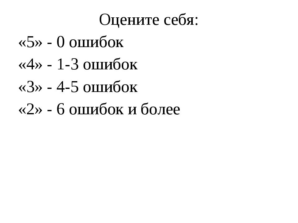 Оцените себя: «5» - 0 ошибок «4» - 1-3 ошибок «3» - 4-5 ошибок «2» - 6 ошибок...