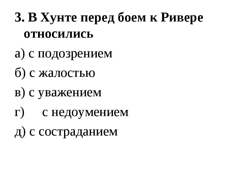 3. В Хунте перед боем к Ривере относились а) с подозрением б) с жалостью в) с...