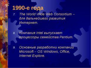 1990-е года The World Wide Web Consortium – для дальнейшего развития Интернет