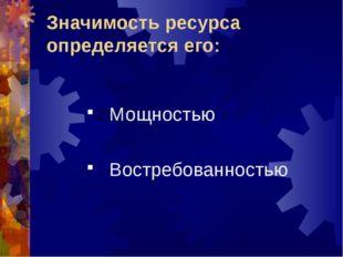 Значимость ресурса определяется его: Мощностью Востребованностью
