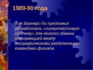 1989-90 года Тим Бернерс-Ли предложил разработать «гипертекстовую систему» дл