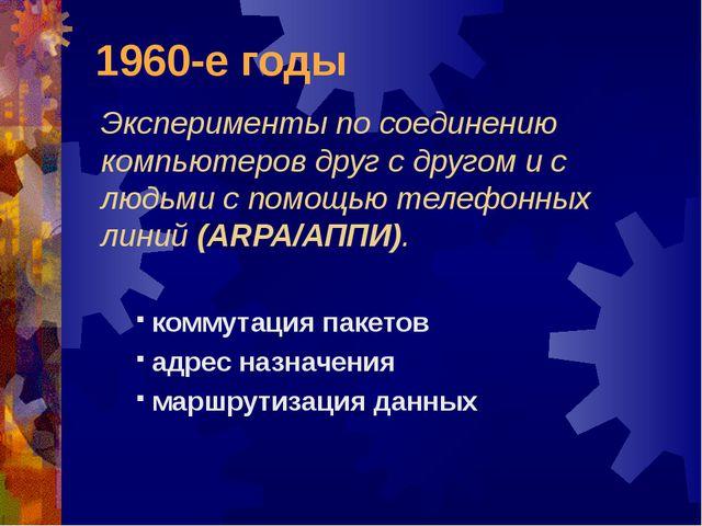 1960-е годы Эксперименты по соединению компьютеров друг с другом и с людьми с...
