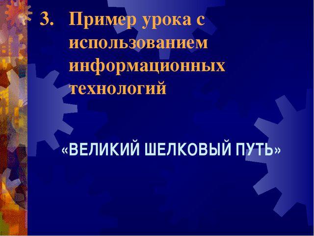 Пример урока с использованием информационных технологий «ВЕЛИКИЙ ШЕЛКОВЫЙ ПУТЬ»