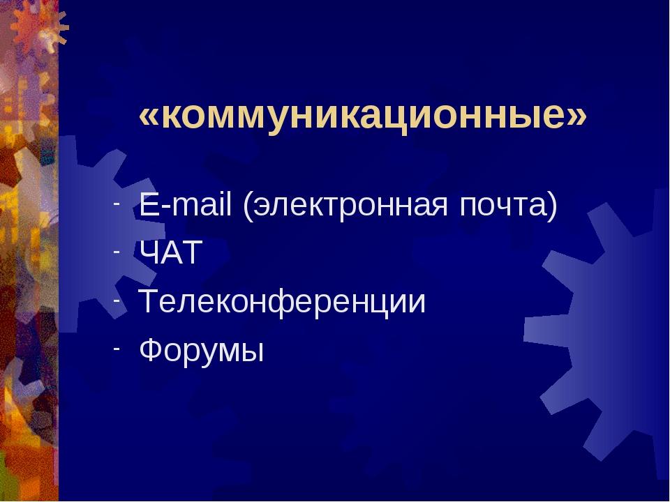 «коммуникационные» E-mail (электронная почта) ЧАТ Телеконференции Форумы