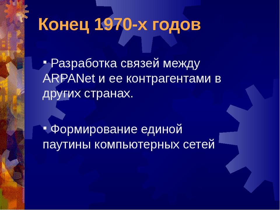 Конец 1970-х годов Разработка связей между ARPANet и ее контрагентами в други...
