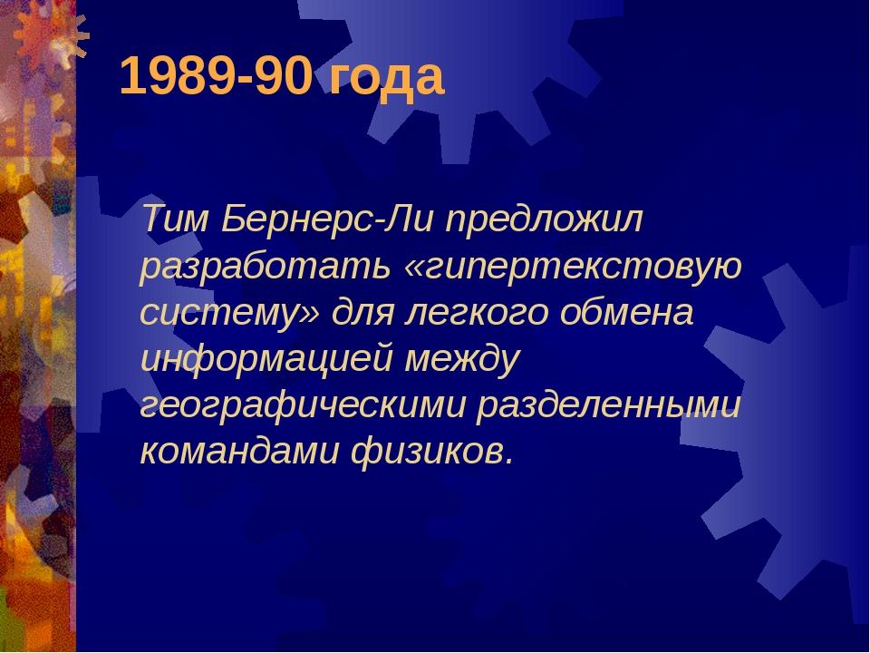 1989-90 года Тим Бернерс-Ли предложил разработать «гипертекстовую систему» дл...