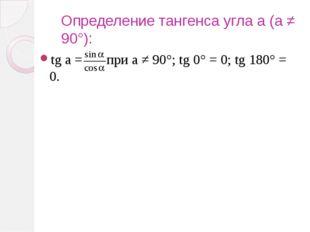 Определение тангенса угла a (a ≠ 90°): tg a = при a ≠ 90°; tg 0° = 0; tg 180°