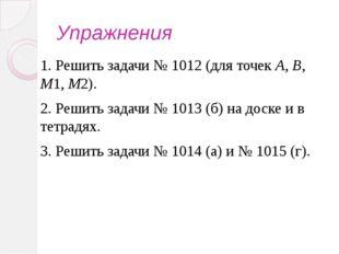 Упражнения 1. Решить задачи № 1012 (для точек А, В, М1, М2). 2. Решить задачи