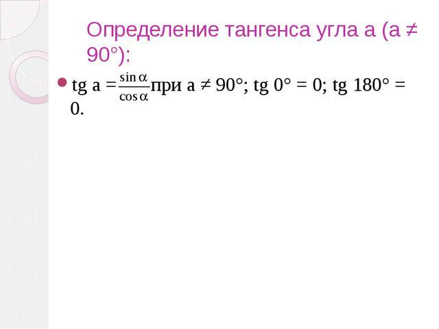 Определение тангенса угла a (a ≠ 90°): tg a = при a ≠ 90°; tg 0° = 0; tg 180°...