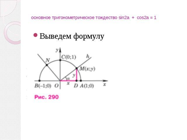 основное тригонометрическое тождество sin2a + cos2a = 1 Выведем формулу