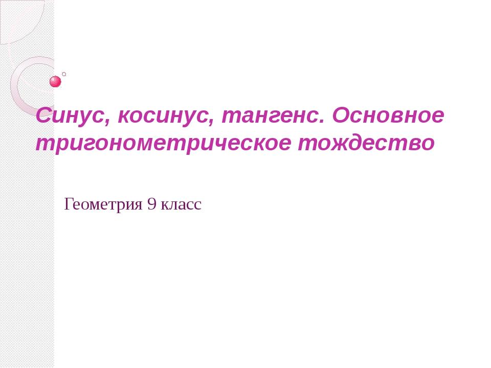 Синус, косинус, тангенс. Основное тригонометрическое тождество Геометрия 9 кл...