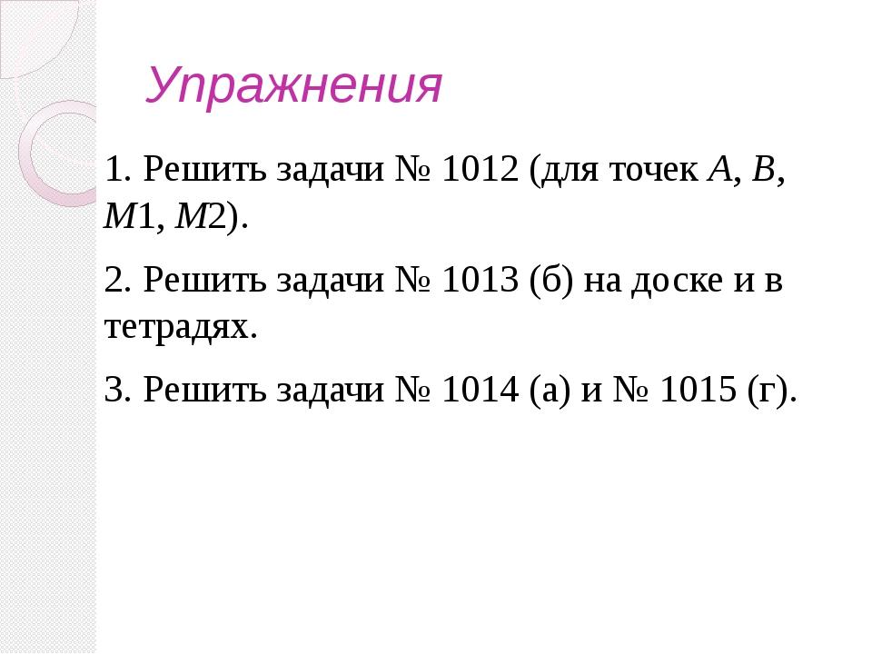 Упражнения 1. Решить задачи № 1012 (для точек А, В, М1, М2). 2. Решить задачи...