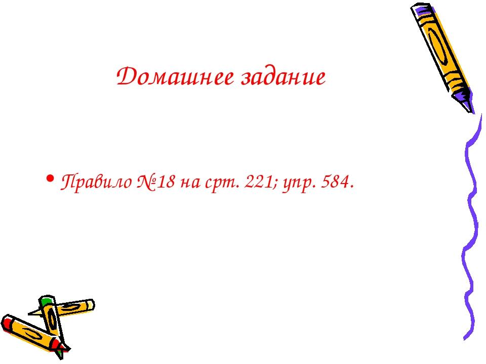 Домашнее задание Правило № 18 на срт. 221; упр. 584.