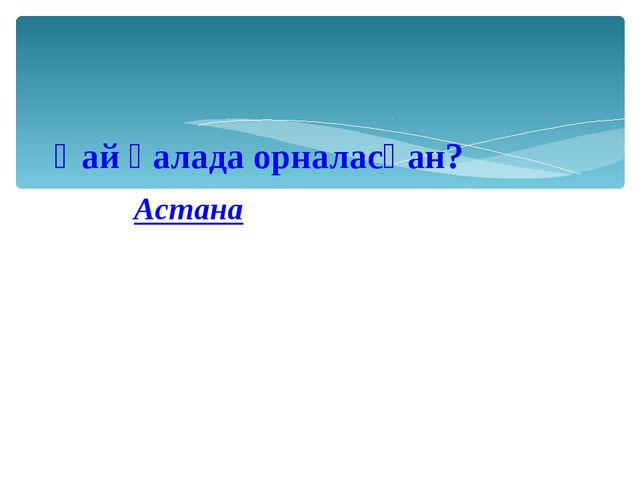 Қай қалада орналасқан? Астана
