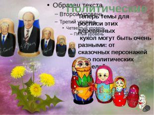 Политические Теперь темы для росписи этих деревянных кукол могут быть очень