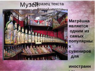 Музей матрёшки Матрёшка является одним из самых популярных сувениров для ино