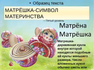 МАТРЁШКА-СИМВОЛ МАТЕРИНСТВА Матрешка- деревянная кукла внутри которой находя