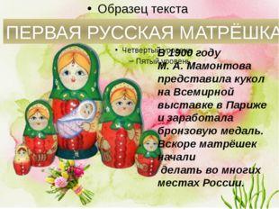 ПЕРВАЯ РУССКАЯ МАТРЁШКА В 1900 году М.А.Мамонтова представила кукол на Все