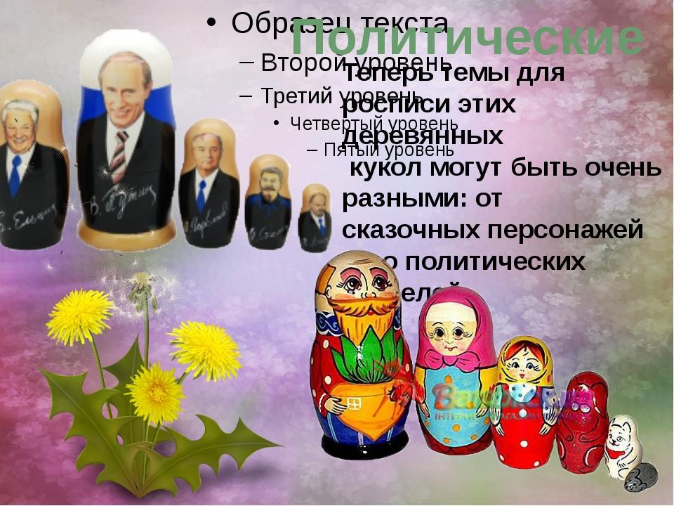 Политические Теперь темы для росписи этих деревянных кукол могут быть очень...