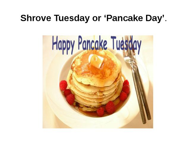 Shrove Tuesday or 'Pancake Day'.