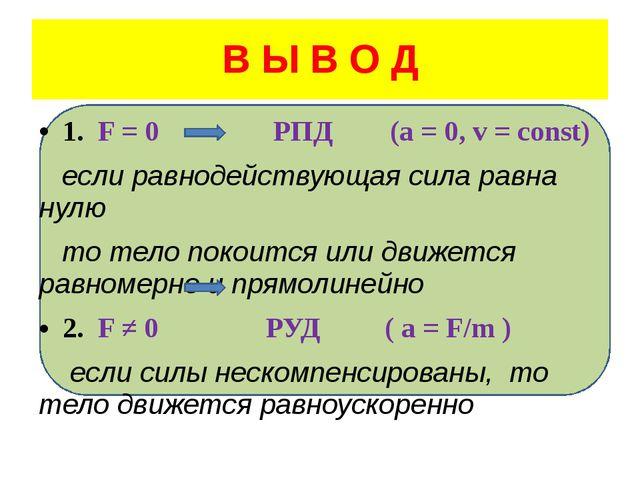 В Ы В О Д 1. F = 0 РПД (a = 0, v = const) если равнодействующая сила равна н...