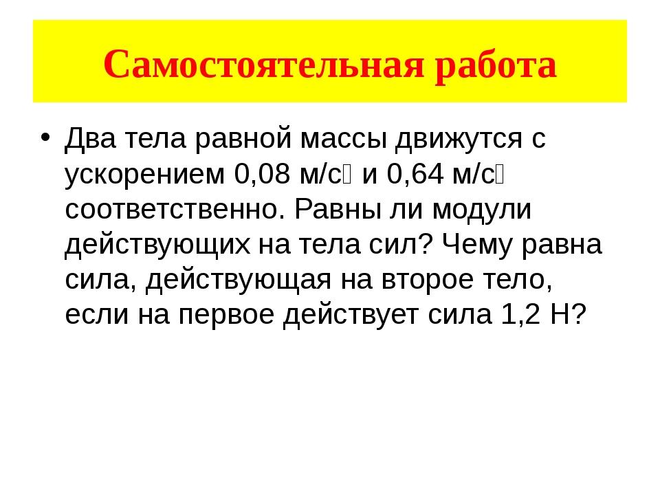 Два тела равной массы движутся с ускорением 0,08 м/с₂ и 0,64 м/с₂ соответстве...