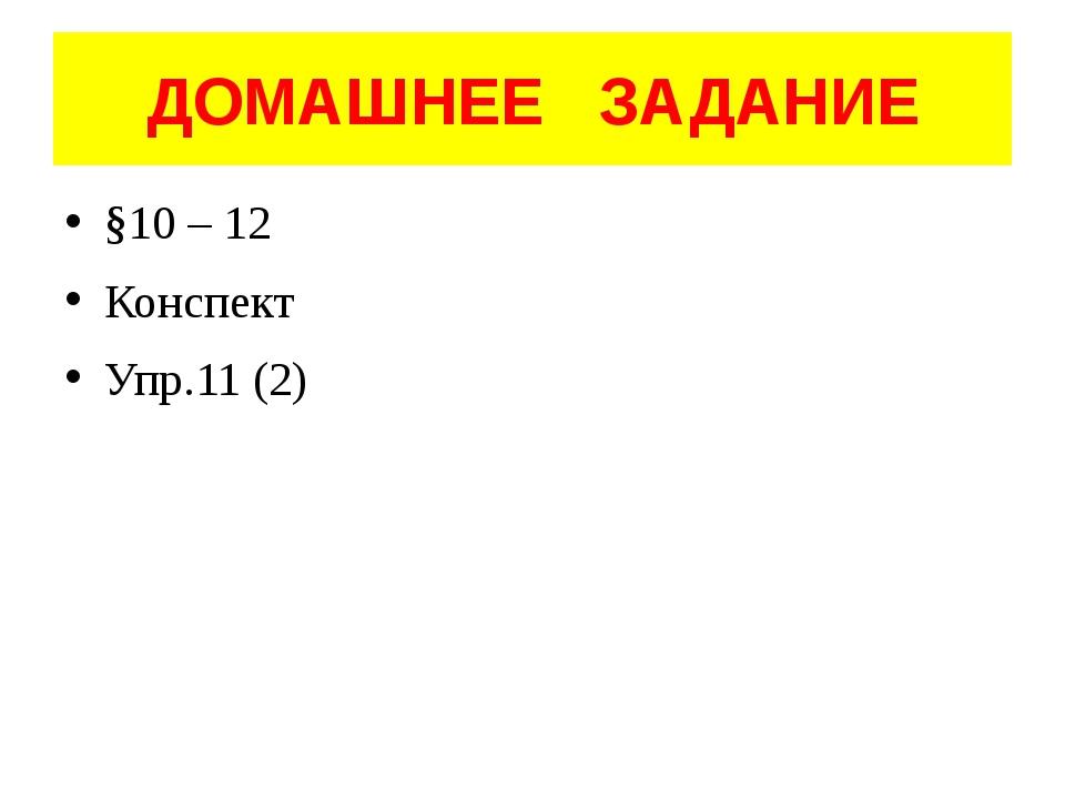 ДОМАШНЕЕ ЗАДАНИЕ §10 – 12 Конспект Упр.11 (2)