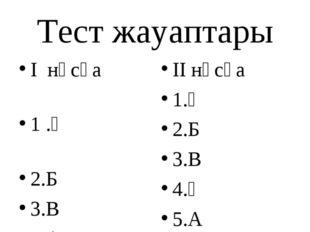Тест жауаптары I нұсқа 1 .Ә 2.Б 3.В 4.А 5.А II нұсқа 1.Ә 2.Б 3.В 4.Ә 5.А